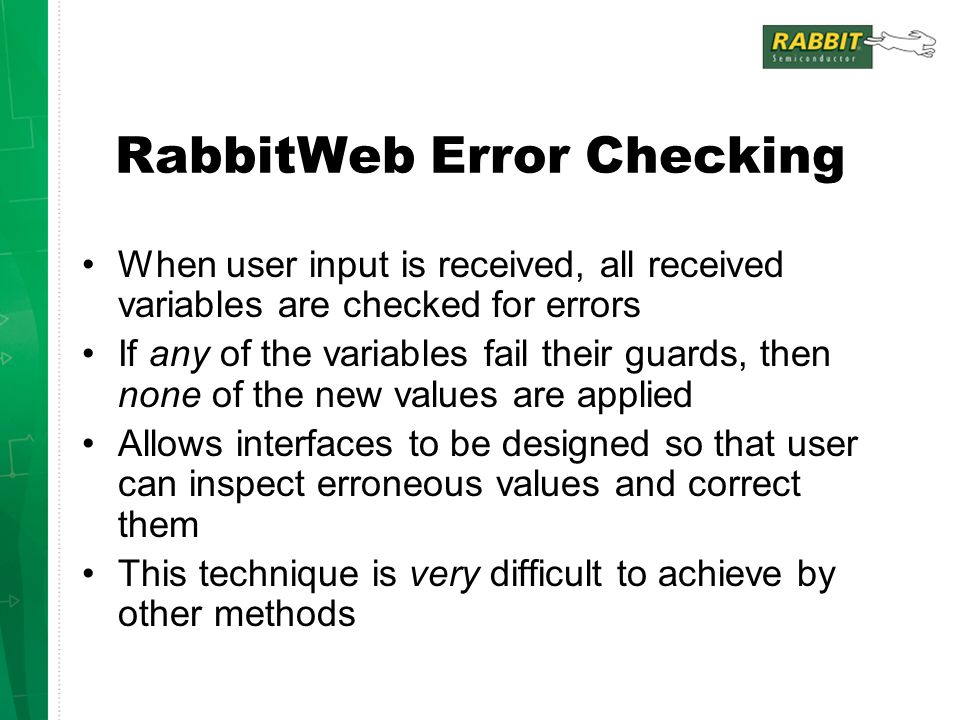 RabbitWeb Error Checking When user input is received, all received variables are checked for errors If any of the variables fail their guards, then none of the new values are applied Allows interfaces to be designed so that user can inspect erroneous values and correct them This technique is very difficult to achieve by other methods