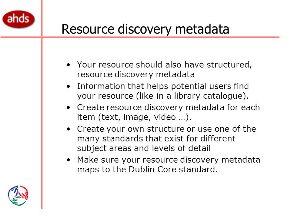Resource discovery metadata Your resource should also have structured, resource discovery metadata Information that helps potential users find your resource (like in a library catalogue).