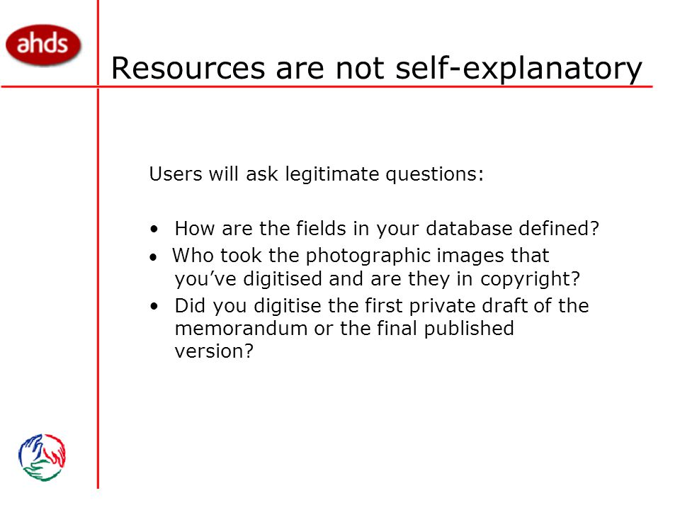Resources are not self-explanatory Users will ask legitimate questions: How are the fields in your database defined.