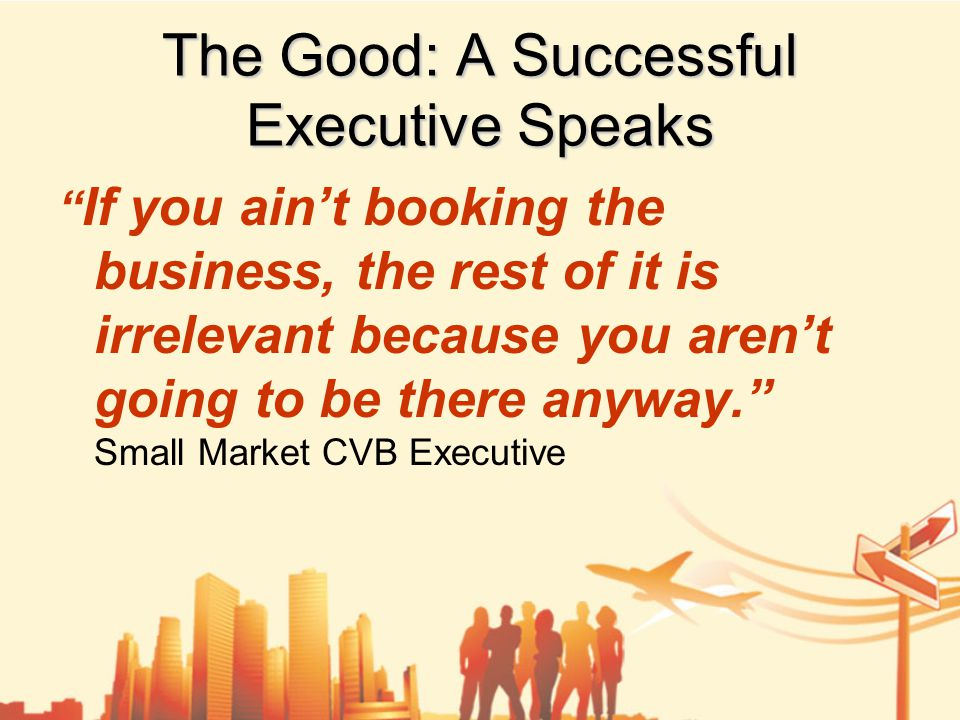 If you ain't booking the business, the rest of it is irrelevant because you aren't going to be there anyway. Small Market CVB Executive The Good: A Successful Executive Speaks