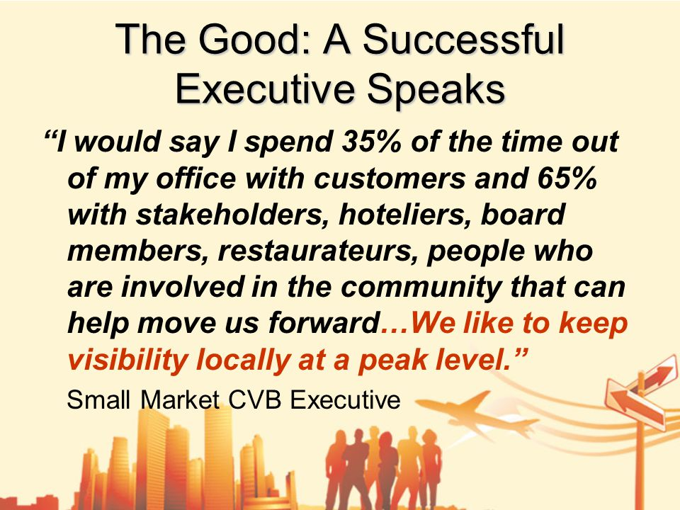 The Good: A Successful Executive Speaks I would say I spend 35% of the time out of my office with customers and 65% with stakeholders, hoteliers, board members, restaurateurs, people who are involved in the community that can help move us forward…We like to keep visibility locally at a peak level. Small Market CVB Executive