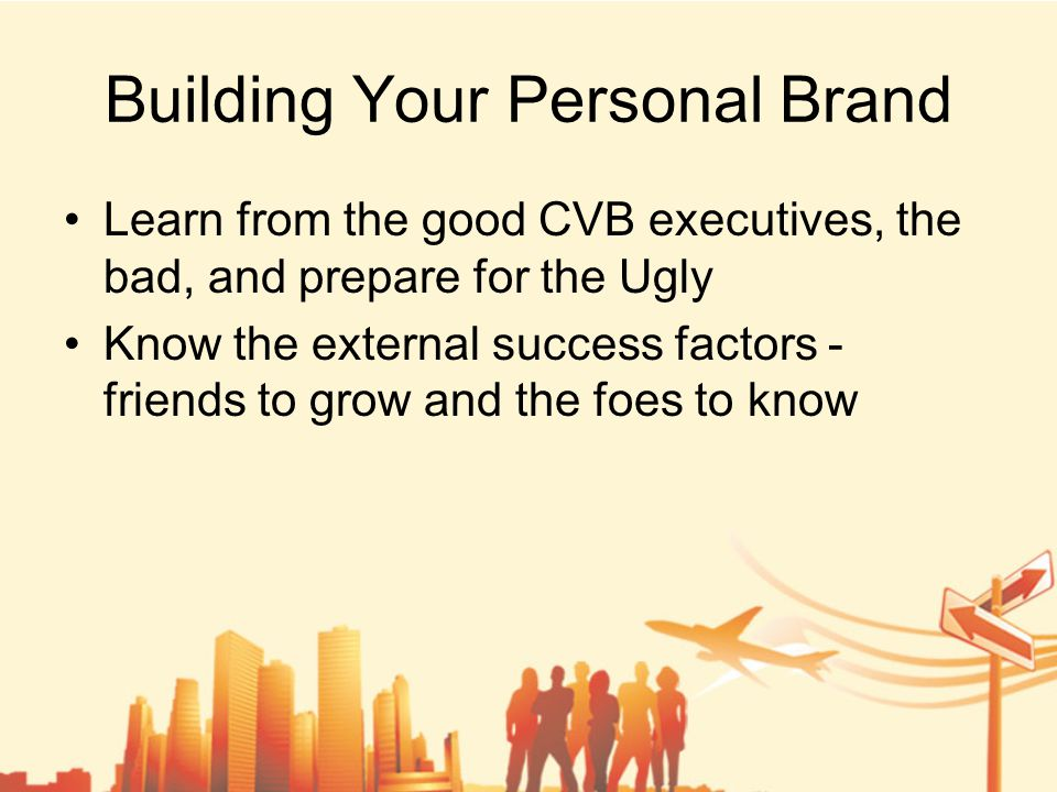 Building Your Personal Brand Learn from the good CVB executives, the bad, and prepare for the Ugly Know the external success factors - friends to grow and the foes to know