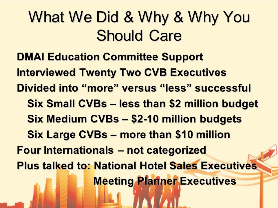 What We Did & Why & Why You Should Care DMAI Education Committee Support Interviewed Twenty Two CVB Executives Divided into more versus less successful Six Small CVBs – less than $2 million budget Six Medium CVBs – $2-10 million budgets Six Large CVBs – more than $10 million Four Internationals – not categorized Plus talked to: National Hotel Sales Executives Meeting Planner Executives Meeting Planner Executives