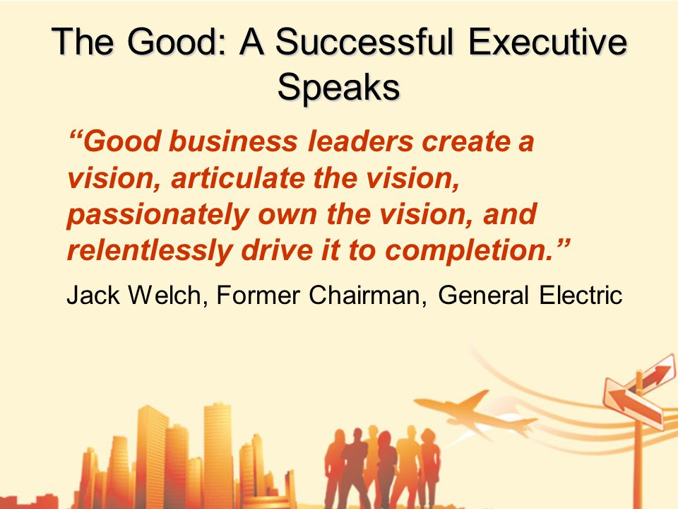 The Good: A Successful Executive Speaks Good business leaders create a vision, articulate the vision, passionately own the vision, and relentlessly drive it to completion. Jack Welch, Former Chairman, General Electric