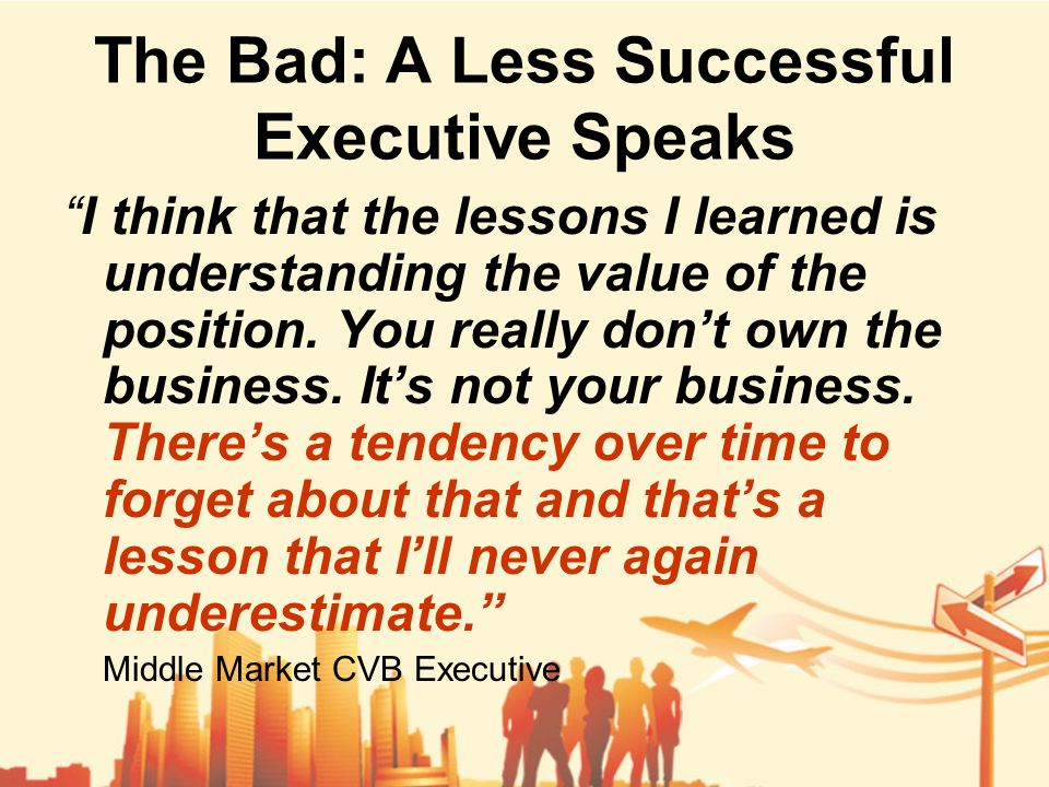 The Bad: A Less Successful Executive Speaks I think that the lessons I learned is understanding the value of the position.