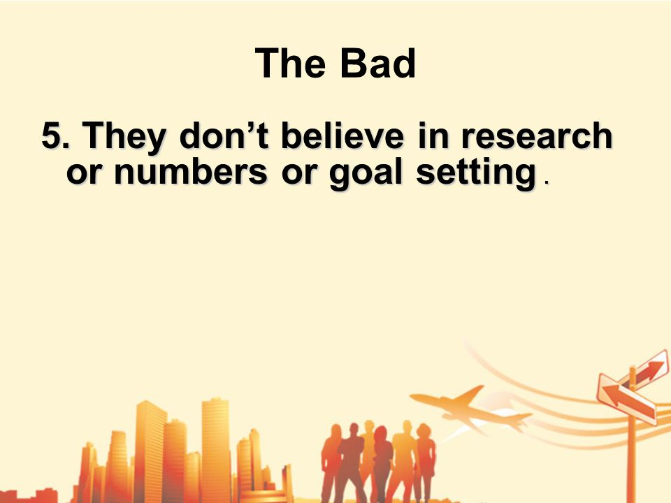 The Bad 5. They don't believe in research or numbers or goal setting.