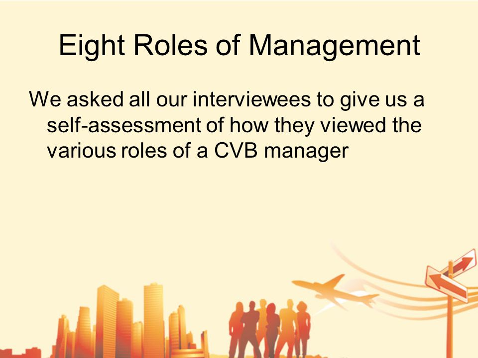 Eight Roles of Management We asked all our interviewees to give us a self-assessment of how they viewed the various roles of a CVB manager