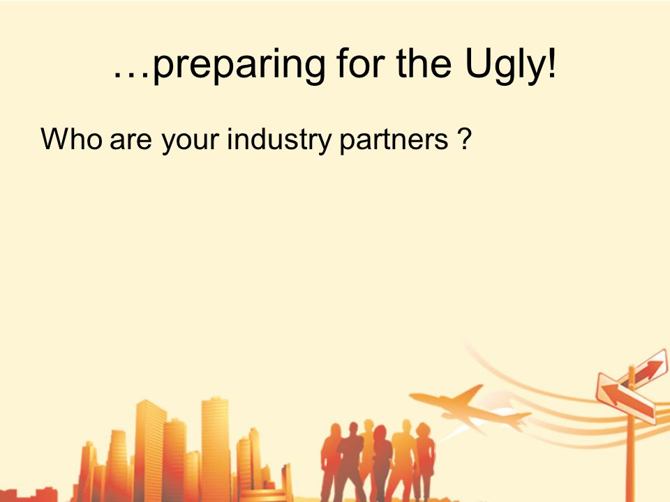 …preparing for the Ugly! Who are your industry partners