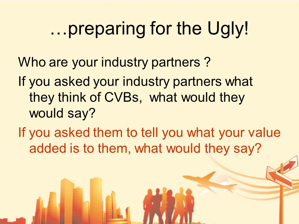 …preparing for the Ugly. Who are your industry partners .