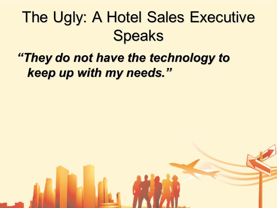 The Ugly: A Hotel Sales Executive Speaks They do not have the technology to keep up with my needs.
