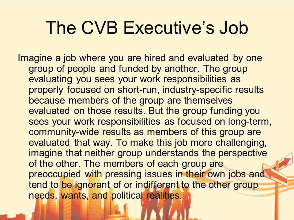 The CVB Executive's Job Finally, just to make this job virtually impossible, imagine that the task for which you are hired and evaluated is to sell an intangible product that is subjectively measured and over which you have no control with respect to pricing, quality, or quantity.
