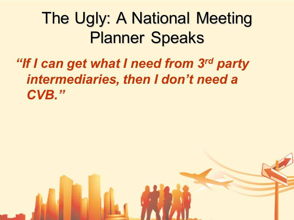 The Ugly: A National Meeting Planner Speaks If I can get what I need from 3 rd party intermediaries, then I don't need a CVB.