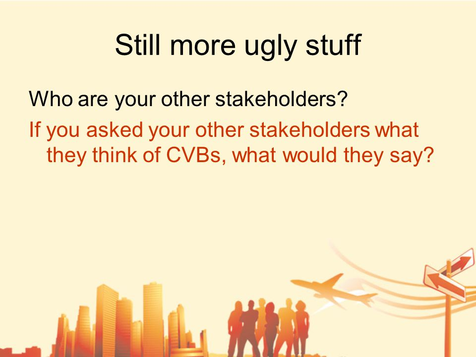Still more ugly stuff Who are your other stakeholders.