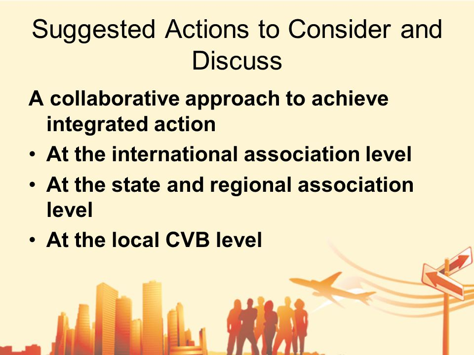 Suggested Actions to Consider and Discuss A collaborative approach to achieve integrated action At the international association level At the state and regional association level At the local CVB level