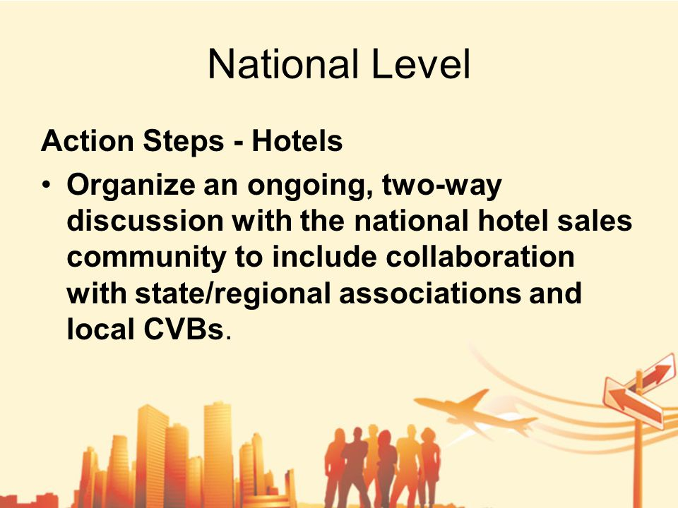 National Level Action Steps - Hotels Organize an ongoing, two-way discussion with the national hotel sales community to include collaboration with state/regional associations and local CVBs.