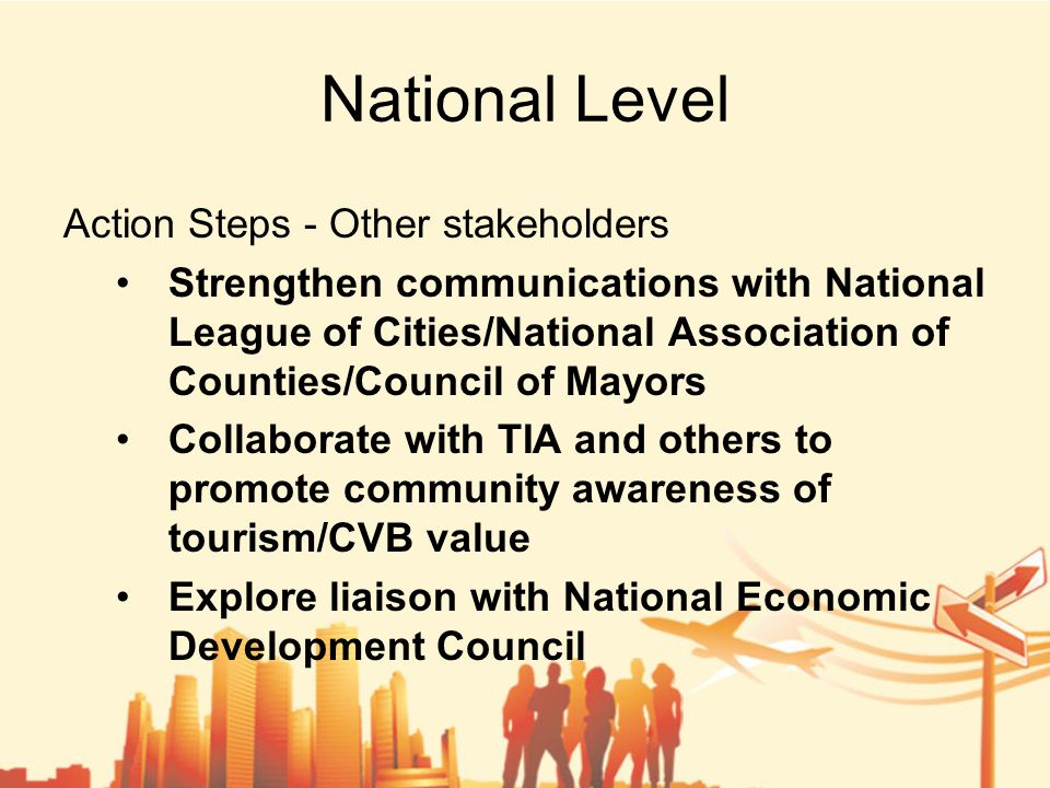 National Level Action Steps - Other stakeholders Strengthen communications with National League of Cities/National Association of Counties/Council of Mayors Collaborate with TIA and others to promote community awareness of tourism/CVB value Explore liaison with National Economic Development Council