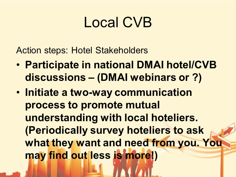 Local CVB Action steps: Hotel Stakeholders Participate in national DMAI hotel/CVB discussions – (DMAI webinars or ) Initiate a two-way communication process to promote mutual understanding with local hoteliers.