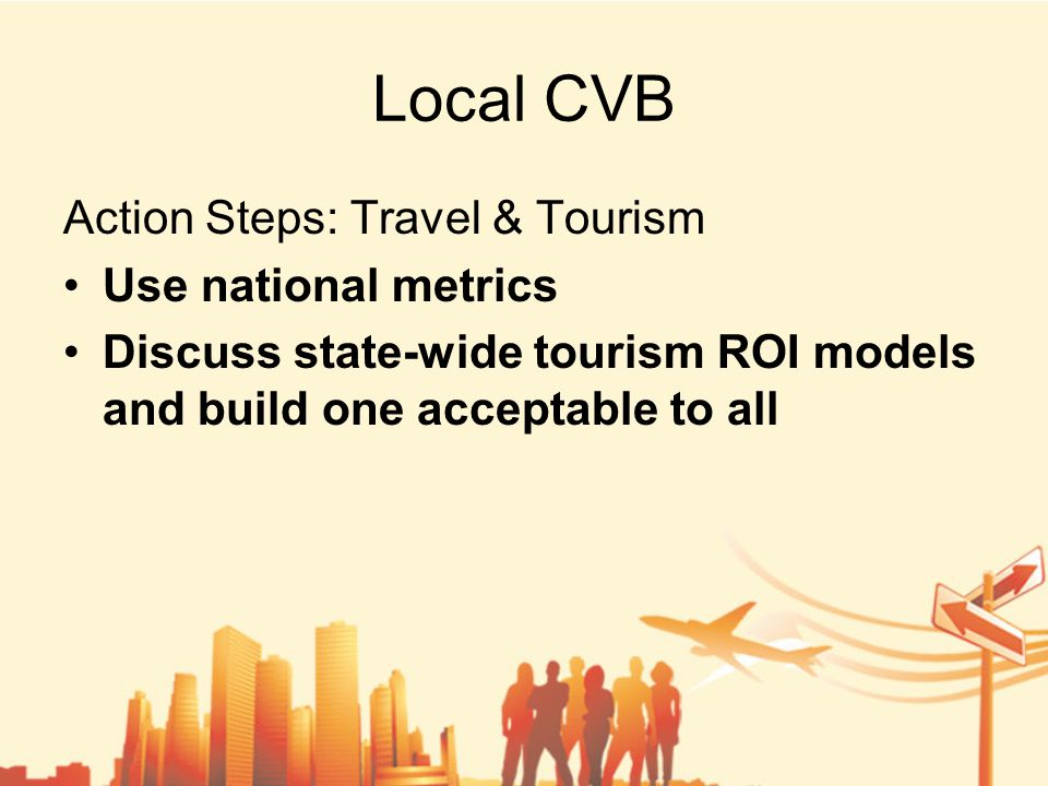 Local CVB Action Steps: Travel & Tourism Use national metrics Discuss state-wide tourism ROI models and build one acceptable to all