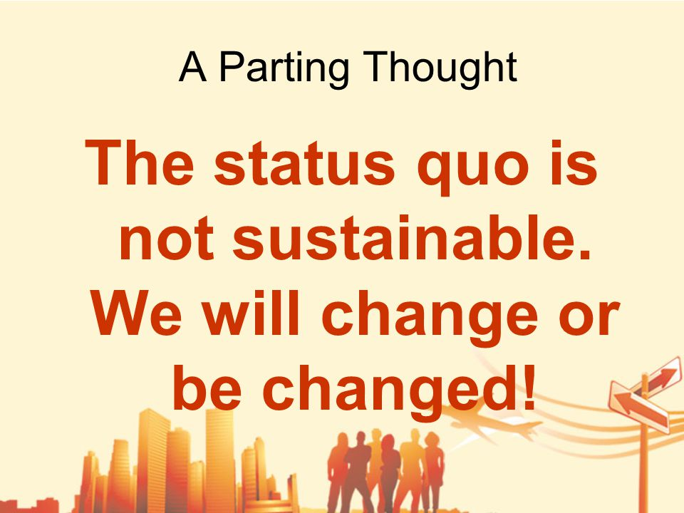 A Parting Thought The status quo is not sustainable. We will change or be changed!