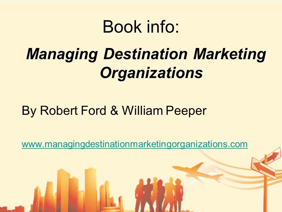 Book info: Managing Destination Marketing Organizations By Robert Ford & William Peeper www.managingdestinationmarketingorganizations.com