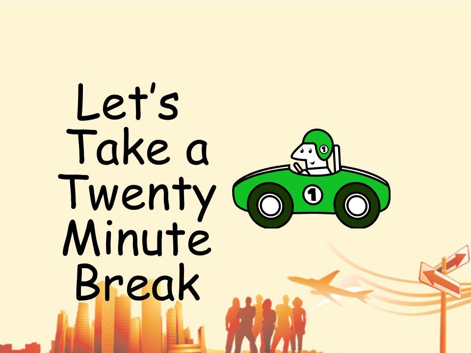 Let's Take a Twenty Minute Break