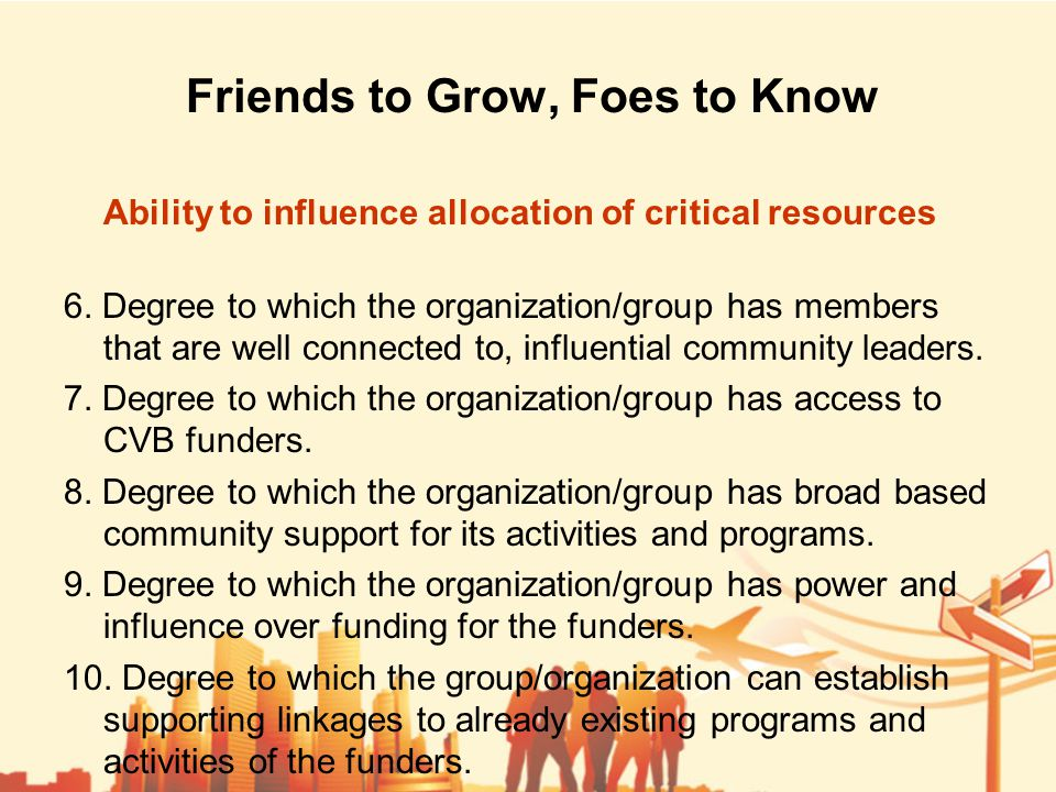 Friends to Grow, Foes to Know Ability to influence allocation of critical resources 6.