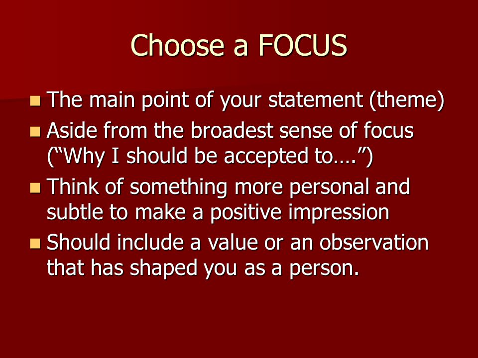 Choose a FOCUS The main point of your statement (theme) The main point of your statement (theme) Aside from the broadest sense of focus ( Why I should be accepted to…. ) Aside from the broadest sense of focus ( Why I should be accepted to…. ) Think of something more personal and subtle to make a positive impression Think of something more personal and subtle to make a positive impression Should include a value or an observation that has shaped you as a person.