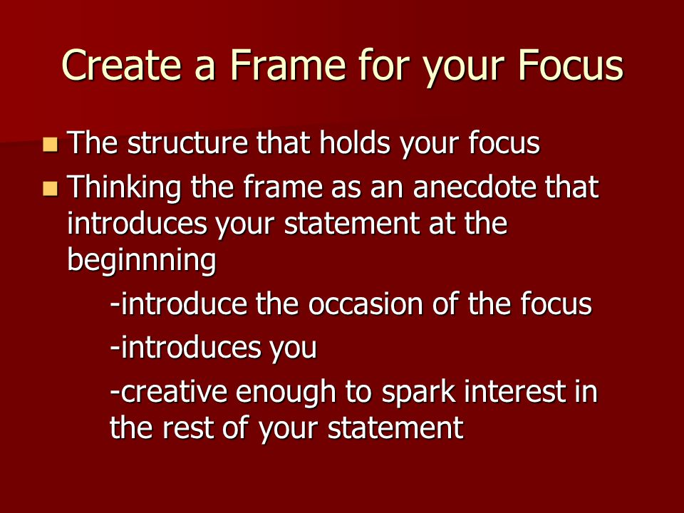 Create a Frame for your Focus The structure that holds your focus The structure that holds your focus Thinking the frame as an anecdote that introduces your statement at the beginnning Thinking the frame as an anecdote that introduces your statement at the beginnning -introduce the occasion of the focus -introduces you -creative enough to spark interest in the rest of your statement