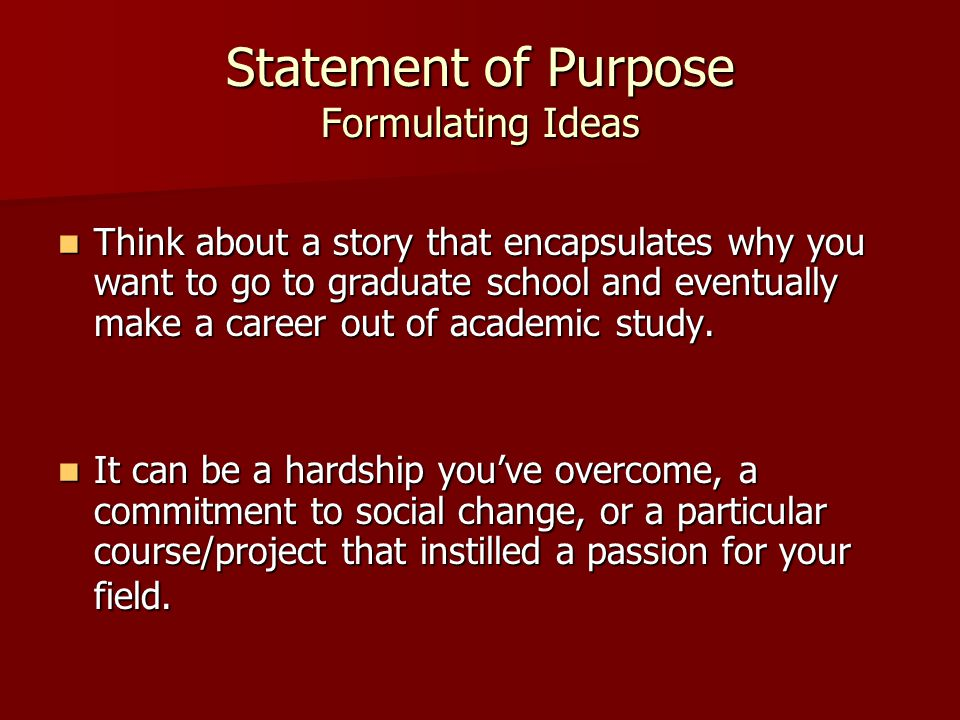 Statement of Purpose Formulating Ideas Think about a story that encapsulates why you want to go to graduate school and eventually make a career out of academic study.