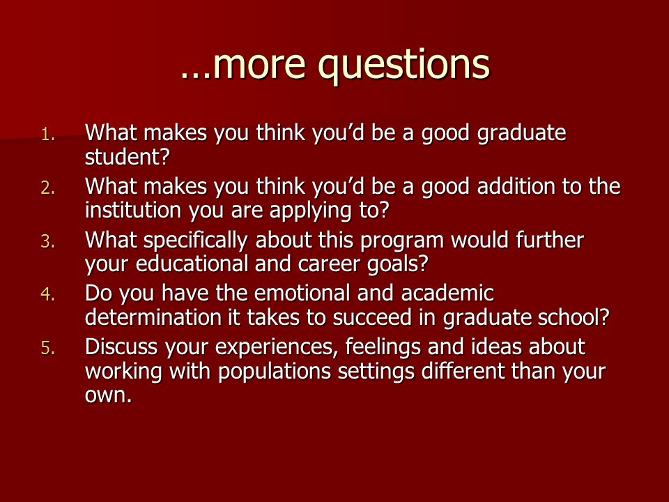…more questions 1. What makes you think you'd be a good graduate student? 2. What makes you think you'd be a good addition to the institution you are