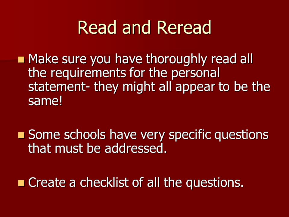 Read and Reread Make sure you have thoroughly read all the requirements for the personal statement- they might all appear to be the same.