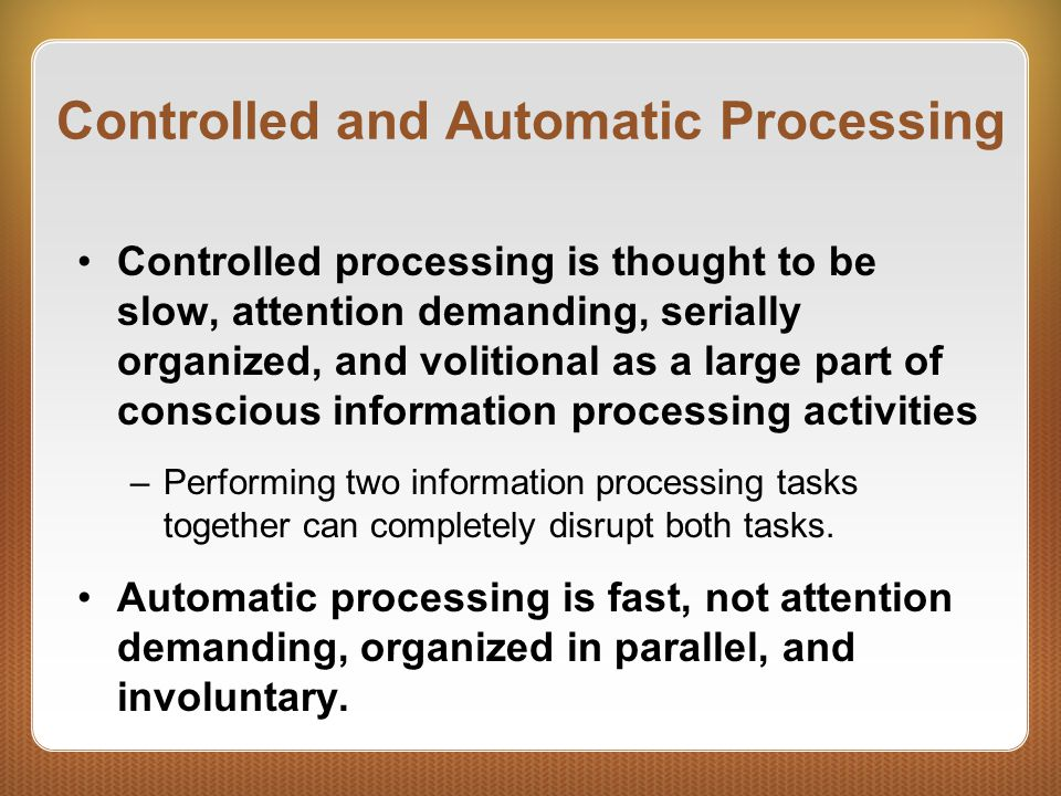 Controlled and Automatic Processing Controlled processing is thought to be slow, attention demanding, serially organized, and volitional as a large part of conscious information processing activities –Performing two information processing tasks together can completely disrupt both tasks.