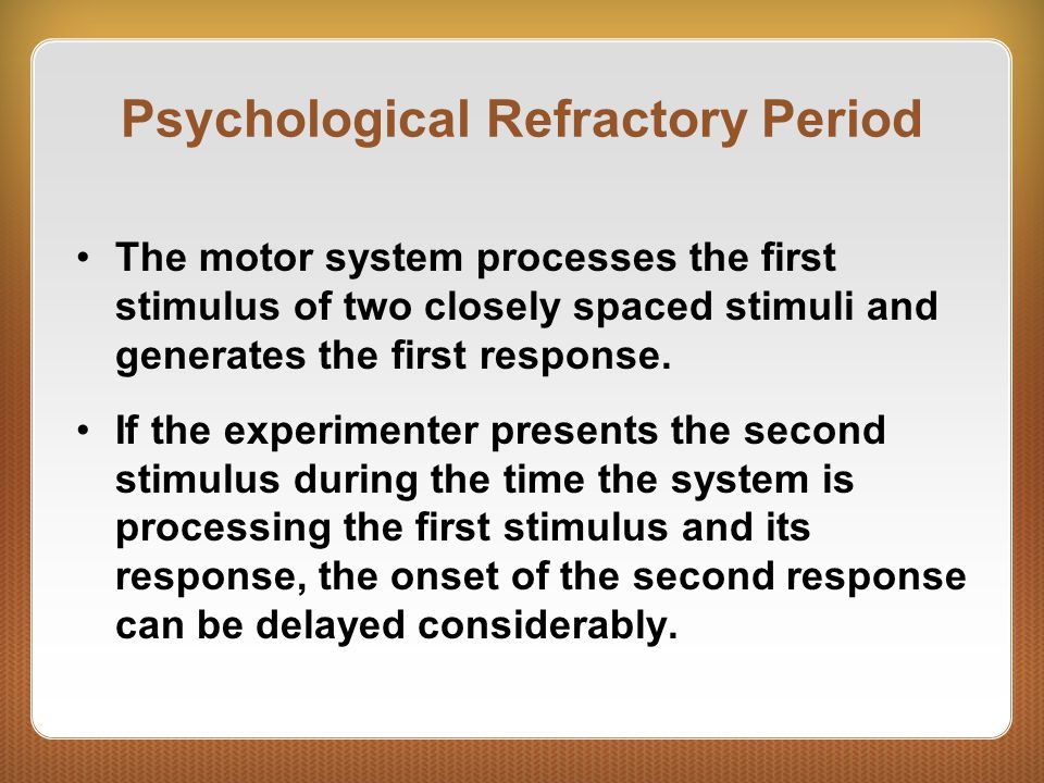 Psychological Refractory Period The motor system processes the first stimulus of two closely spaced stimuli and generates the first response.