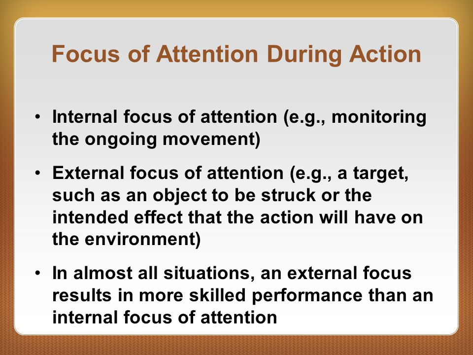 Focus of Attention During Action Internal focus of attention (e.g., monitoring the ongoing movement) External focus of attention (e.g., a target, such as an object to be struck or the intended effect that the action will have on the environment) In almost all situations, an external focus results in more skilled performance than an internal focus of attention