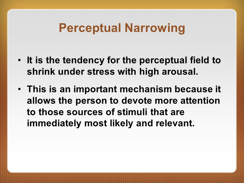 Perceptual Narrowing It is the tendency for the perceptual field to shrink under stress with high arousal.