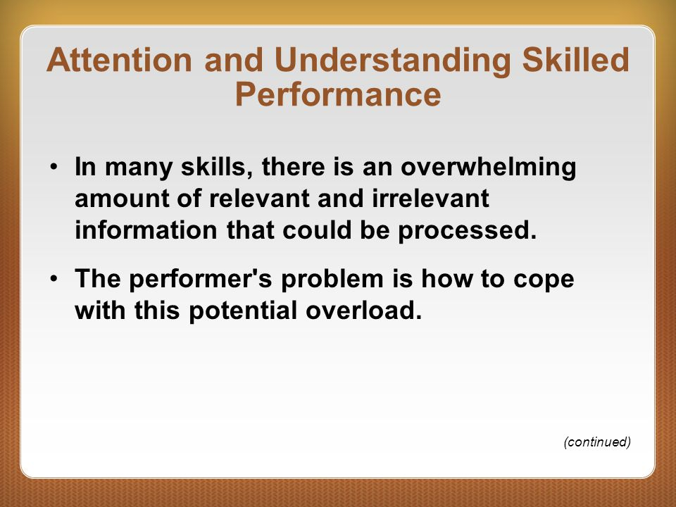 Attention and Understanding Skilled Performance In many skills, there is an overwhelming amount of relevant and irrelevant information that could be processed.