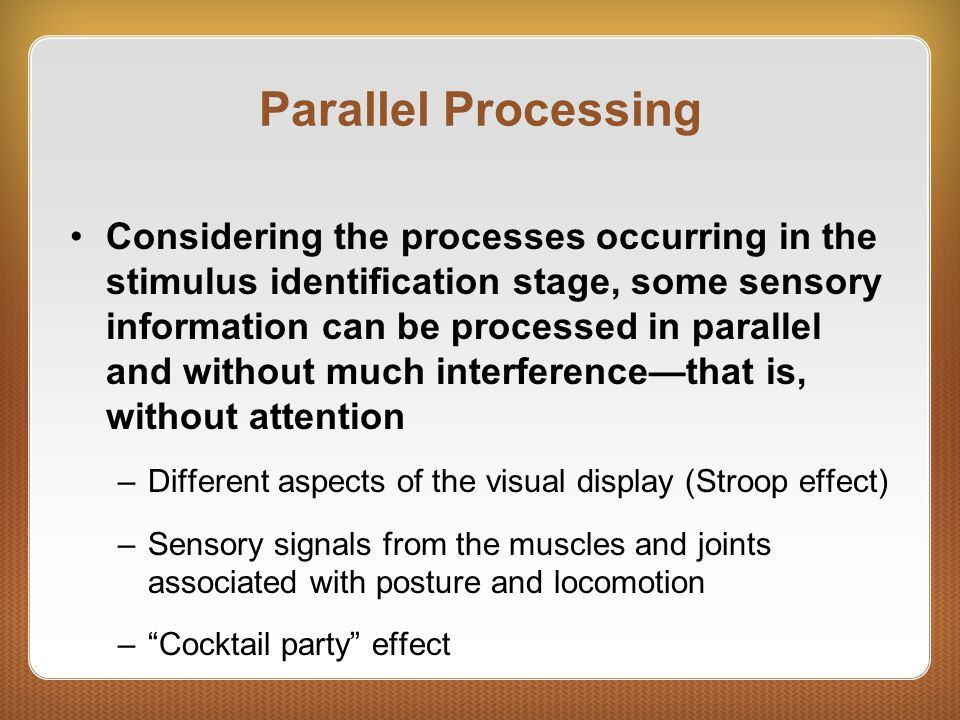 Parallel Processing Considering the processes occurring in the stimulus identification stage, some sensory information can be processed in parallel and without much interference—that is, without attention –Different aspects of the visual display (Stroop effect) –Sensory signals from the muscles and joints associated with posture and locomotion – Cocktail party effect