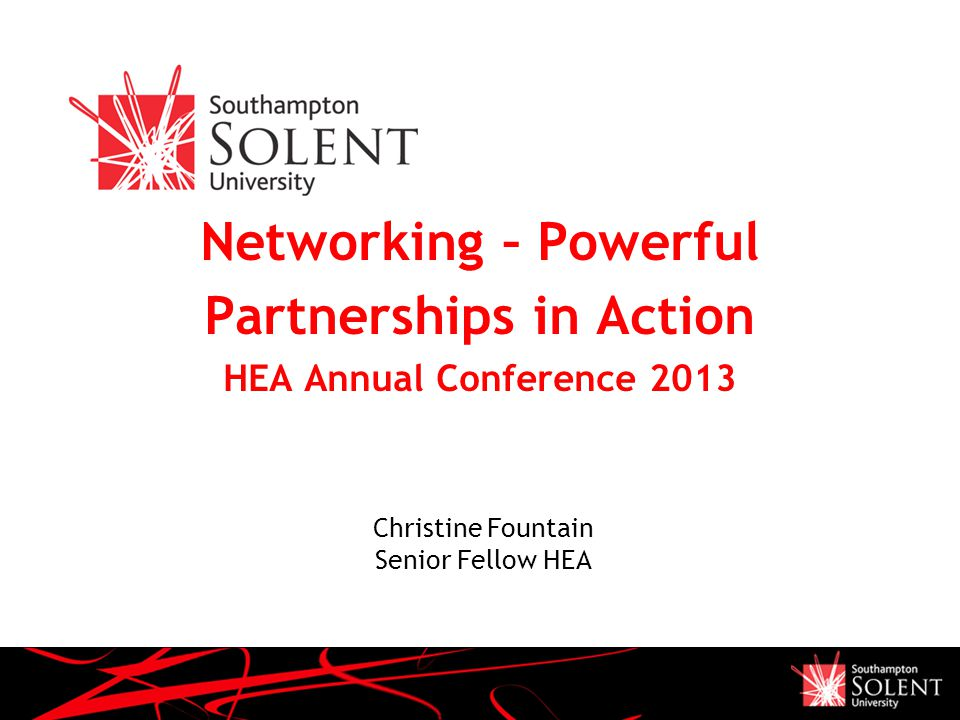 Presentation Name December 05 Networking – Powerful Partnerships in Action HEA Annual Conference 2013 Christine Fountain Senior Fellow HEA