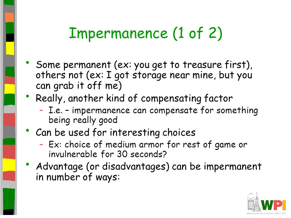 Impermanence (1 of 2) Some permanent (ex: you get to treasure first), others not (ex: I got storage near mine, but you can grab it off me) Really, another kind of compensating factor –I.e.