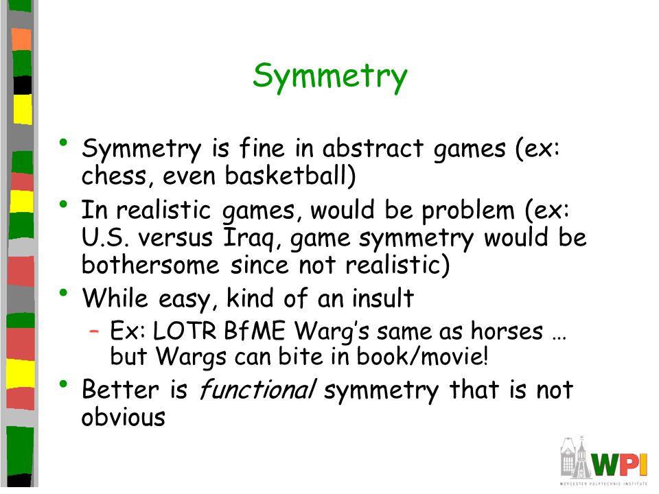 Symmetry Symmetry is fine in abstract games (ex: chess, even basketball) In realistic games, would be problem (ex: U.S.