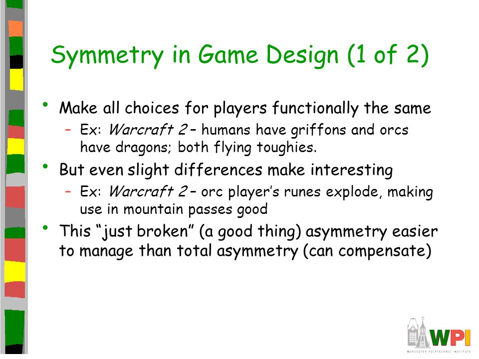Symmetry in Game Design (1 of 2) Make all choices for players functionally the same –Ex: Warcraft 2 – humans have griffons and orcs have dragons; both flying toughies.
