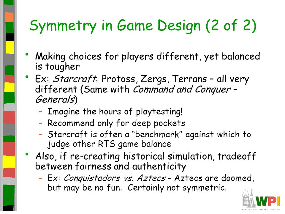 Symmetry in Game Design (2 of 2) Making choices for players different, yet balanced is tougher Ex: Starcraft: Protoss, Zergs, Terrans – all very different (Same with Command and Conquer – Generals) –Imagine the hours of playtesting.