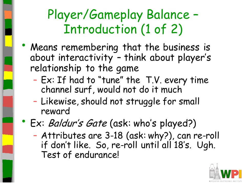 Player/Gameplay Balance – Introduction (1 of 2) Means remembering that the business is about interactivity – think about player's relationship to the game –Ex: If had to tune the T.V.