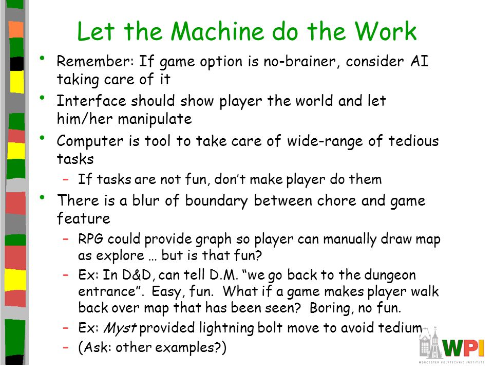 Let the Machine do the Work Remember: If game option is no-brainer, consider AI taking care of it Interface should show player the world and let him/her manipulate Computer is tool to take care of wide-range of tedious tasks –If tasks are not fun, don't make player do them There is a blur of boundary between chore and game feature –RPG could provide graph so player can manually draw map as explore … but is that fun.