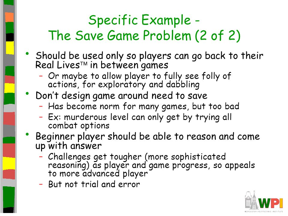 Specific Example - The Save Game Problem (2 of 2) Should be used only so players can go back to their Real Lives  in between games –Or maybe to allow player to fully see folly of actions, for exploratory and dabbling Don't design game around need to save –Has become norm for many games, but too bad –Ex: murderous level can only get by trying all combat options Beginner player should be able to reason and come up with answer –Challenges get tougher (more sophisticated reasoning) as player and game progress, so appeals to more advanced player –But not trial and error