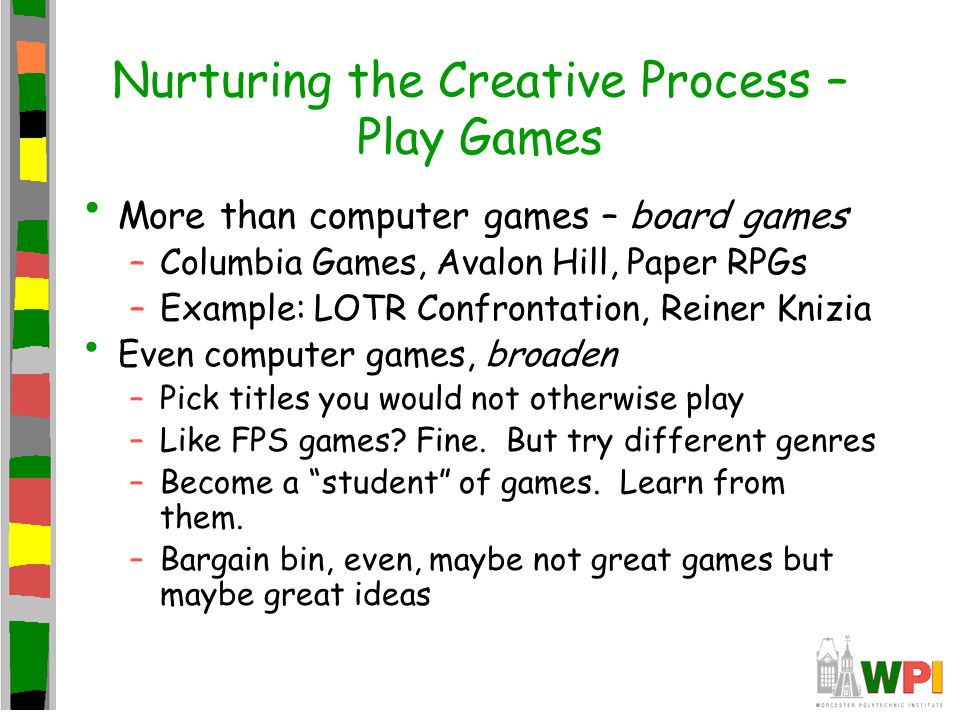 Nurturing the Creative Process – Play Games More than computer games – board games –Columbia Games, Avalon Hill, Paper RPGs –Example: LOTR Confrontation, Reiner Knizia Even computer games, broaden –Pick titles you would not otherwise play –Like FPS games.