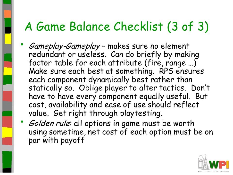 A Game Balance Checklist (3 of 3) Gameplay-Gameplay – makes sure no element redundant or useless.