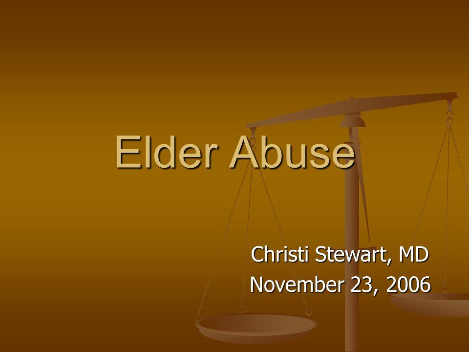 Elder Abuse Christi Stewart, MD November 23, 2006