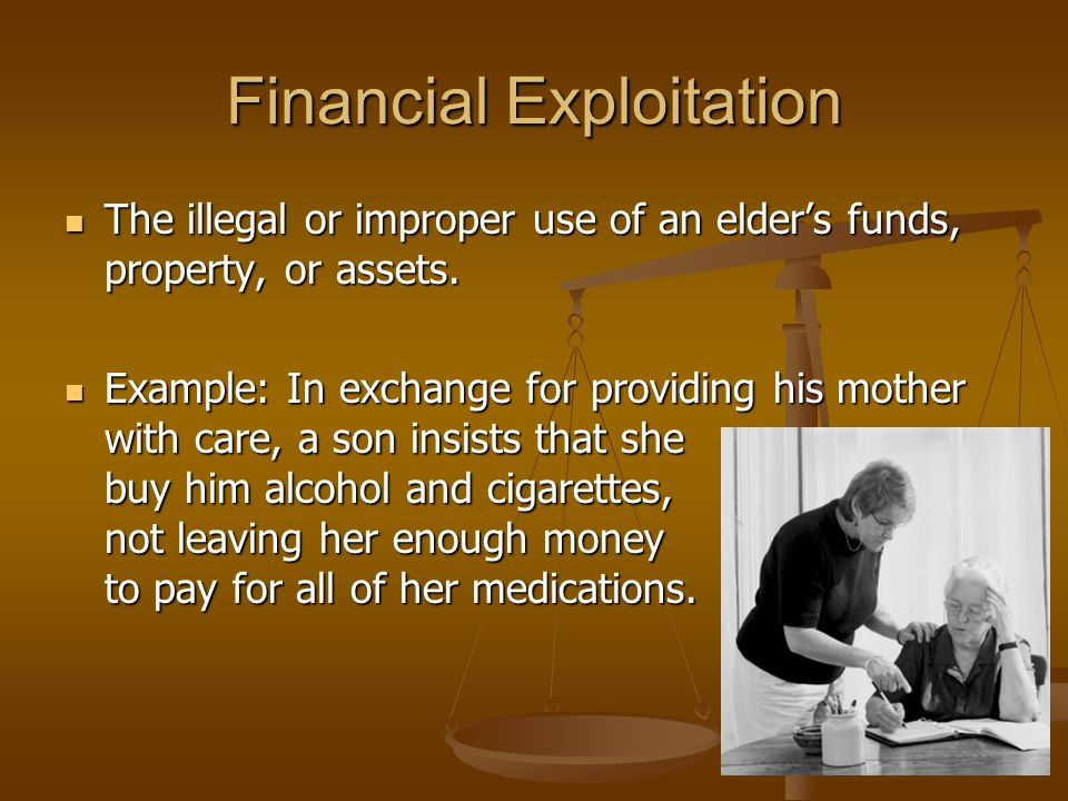 Financial Exploitation The illegal or improper use of an elder's funds, property, or assets.