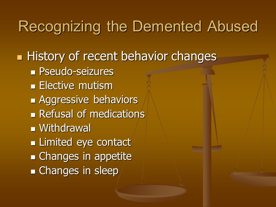 Recognizing the Demented Abused History of recent behavior changes History of recent behavior changes Pseudo-seizures Pseudo-seizures Elective mutism Elective mutism Aggressive behaviors Aggressive behaviors Refusal of medications Refusal of medications Withdrawal Withdrawal Limited eye contact Limited eye contact Changes in appetite Changes in appetite Changes in sleep Changes in sleep